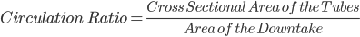 Circulation \ Ratio= \frac{Cross \ Sectional \ Area \ of \ the \ Tubes}{ Area \ of \ the \ Downtake}