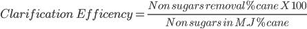 Clarification \ Efficency = \frac{ Non \ sugars \ removal %cane \ X \ 100}{ Non \ sugars \ in \ M.J % cane }