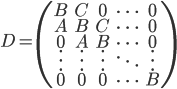 D = \large\left( \begin{array}{ccccc} B&C&0&\cdots&0\\ A&B&C&\cdots&0\\ 0&A&B&\cdots&0\\ \vdots&\vdots&\vdots&\ddots&\vdots\\ 0&0&0&\cdots&B \end{array}\right)