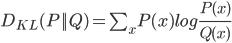 D_{KL}(P||Q) = \sum_x P(x)log \frac{P(x)}{Q(x)}