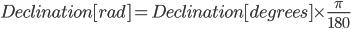 Declination[rad] = Declination[degrees] \times \frac{\pi}{180}