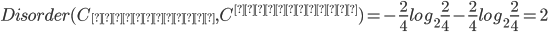 Disorder(C_{ブロンド}, C^{ブロンド}) = -\frac{2}{4}log_2\frac{2}{4} - \frac{2}{4}log_2\frac{2}{4} = 2
