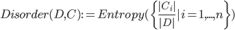 Disorder(D, C) := Entropy(\{\frac{|C_i|}{|D|} | i = 1, ..., n \})