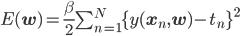E(\mathbf{w}) = \frac{\beta}{2}\sum^N_{n=1}\{y(\mathbf{x}_n,\mathbf{w}) - t_n\}^2