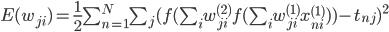E({w_{ji}})=\frac{1}{2}\sum_{n=1}^N \sum_{j}(f(\sum_i w_{ji}^{(2)}f(\sum_i w_{ji}^{(1)}x_{ni}^{(1)}))-t_{nj})^2