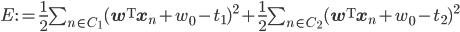 E:=\frac{1}{2}\sum_{n\in C_1}({\mathbf w}^{\rm T}{\mathbf x}_n+w_0-t_1)^2+\frac{1}{2}\sum_{n\in C_2}({\mathbf w}^{\rm T}{\mathbf x}_n+w_0-t_2)^2