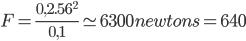 F = \frac{0,2. 56^{2}}{0,1} \simeq 6300 newtons = 640