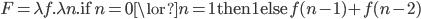 F = \lambda \color{red}{f}.\lambda n. \mathsf{if}\;n=0 \lor n=1\;\mathsf{then}\;1\;\mathsf{else}\;\color{red}{f} (n-1) + \color{red}{f} (n-2)