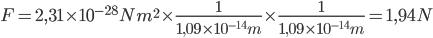 F= 2,31\times 10^{-28}N m^{2} \times\frac{1}{1,09\times10^{-14}m}\times\frac{1}{1,09\times10^{-14}m}= 1,94N
