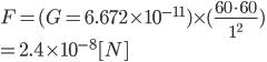 F=(G = 6.672 \times 10^{-11}) \times ( \frac{60 \cdot 60}{1^2} )\\=2.4 \times 10^{-8}[N]