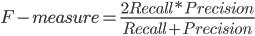 F-measure = \frac{2Recall * Precision }{Recall+Precision}
