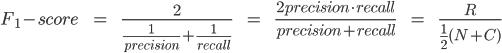F_1-score\hspace{10} =\hspace{10}\frac{2}{\frac{1}{precision}+\frac{1}{recall}}\hspace{10}=\hspace{10}\frac{2precision\cdot recall}{precision + recall}\hspace{10}=\hspace{10}\frac{R}{\frac{1}{2}(N+C)}