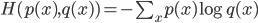 H(p(x),q(x))=-\sum_x p(x) \log q(x)