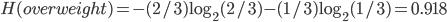 H(overweight) = -(2/3)\log_2 (2/3) -(1/3)\log_2 (1/3) = 0.918