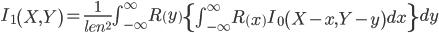 I _{1}  \left(X,Y\right) =\frac{1}{len^2} \int_{- \infty }^{ \infty } R \left(y\right)  \left\{\int_{- \infty }^{ \infty } R \left(x\right) I _{0}  \left(X-x,Y-y\right) dx\right\}dy