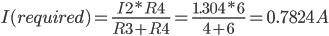 I(required)=\frac{I2*R4}{R3+R4}=\frac{1.304*6}{4+6}=0.7824A