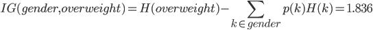 IG(gender, overweight) = H(overweight) - \displaystyle\sum_{k \in gender}p(k)H(k) = 1.836