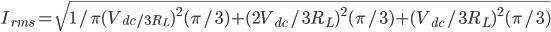 I_{rms}=\sqrt{1/\pi {(V_{dc/3R_{L}})^{2}(\pi/3)+(2V_{dc}/3R_{L})^{2}(\pi/3)+(V_{dc}/3R_{L})^{2}(\pi/3)}}