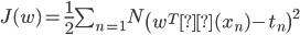 J(w)=\frac{1}{2} \sum_{n=1}{N} \left( w^Tφ(x_n)-t_n \right)^2