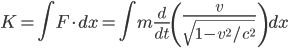 K = \int F\cdot dx = \int m \displaystyle\frac{d}{dt}\left(\frac{v}{\sqrt{1-v^2/c^2}}\right)dx