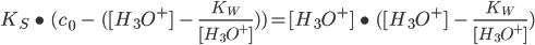 K_{S} \ \bullet \ (c_{0} \ - \ ([H_{3}O^{+}]  \ - \ \frac{K_{W}}{[H_{3}O^{+}]})) = [H_{3}O^{+}] \ \bullet \ ( [H_{3}O^{+}]  \ - \ \frac{K_{W}}{[H_{3}O^{+}]})