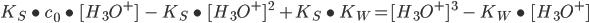 K_{S} \ \bullet \ c_{0} \ \bullet\ [H_{3}O^{+}]  \ \ - \ K_{S} \ \bullet \ [H_{3}O^{+}] \ ^{2}  \ + K_{S} \ \bullet \ K_{W} = [H_{3}O^{+}] \ ^{3}   \ - \ K_{W}  \ \bullet \ [H_{3}O^{+}]