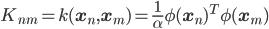 K_{nm} = k(\mathbf{x}_n, \mathbf{x}_m) = \frac{1}{\alpha} \phi(\mathbf{x}_n)^T \phi(\mathbf{x}_m)