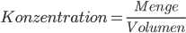 Konzentration = \frac{Menge}{Volumen}