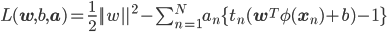 L(\mathbf{w}, b, \mathbf{a}) = \frac{1}{2} ||w||^2 - \sum_{n=1}^N a_n \{t_n (\mathbf{w}^T \phi(\mathbf{x}_n) + b) -1\}