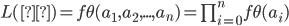 L(θ)=f\theta(a_1,a_2,...,a_n)= \prod_{i=0}^n f\theta (a_i)