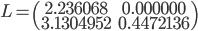 L= \begin{pmatrix} 2.236068 & 0.000000\\ 3.1304952 & 0.4472136  \end{pmatrix}