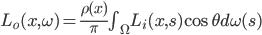 L_o(x, \omega) = \frac{\rho(x)}{\pi} \int_{\Omega} L_i(x, s) \cos{\theta} d\omega(s)