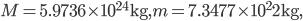 M = 5.9736\times10^{24}{\rm kg},  m = 7.3477\times10^22{\rm kg},
