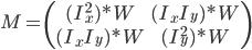 M=\left(\begin{array}{cc}(I_x^2)*W & (I_xI_y)*W \\  (I_xI_y)*W & (I_y^2)*W\end{array}\right)