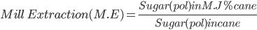Mill \ Extraction (M.E) = \frac{ Sugar(pol) in M.J %cane }{Sugar(pol) in cane }