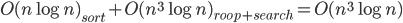 O(n\log n)_{sort} + O(n^3 \log n)_{roop+search} = O(n^3 \log n)