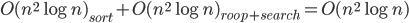 O(n^2 \log n)_{sort} + O(n^2 \log n)_{roop+search} = O(n^2 \log n)