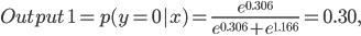 Output \;1= p (y=0|x) = \frac {e^{0.306}} {e^{0.306} + e^{1.166}} = 0.30,
