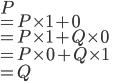 P \\ = P \times 1 + 0 \\ = P \times 1 + Q \times 0 \\ = P \times 0 + Q \times 1 \\ = Q