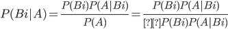 P( Bi | A ) = \frac{P(Bi)P(A|Bi)}{P(A)} = \frac{P(Bi)P(A|Bi)}{ΣP(Bi)P(A|Bi)}