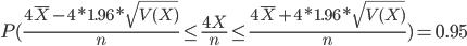 P(\frac{4\overline{X} - 4 * 1.96 * \sqrt{V(X)}}{n} \leq \frac{4X}{n} \leq \frac{4\overline{X} + 4 * 1.96 * \sqrt{V(X)}}{n}) = 0.95