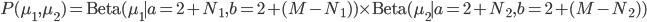 P(\mu_1, \mu_2) = {\rm Beta}(\mu_1\mid a=2+N_1,b=2+(M-N_1))\times{\rm Beta}(\mu_2\mid a=2+N_2,b=2+(M-N_2))