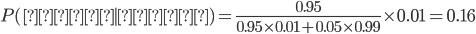 P(感染 \mid 陽性) = \frac{0.95}{0.95 \times 0.01+0.05 \times 0.99}\times 0.01 = 0.16