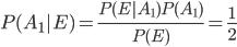 P(A_1|E) = \frac{P(E|A_1)P(A_1)}{P(E)} = \frac{1}{2}