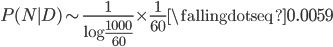 P(N\mid D) \sim \frac{1}{\log\frac{1000}{60}}\times\frac{1}{60} \fallingdotseq 0.0059