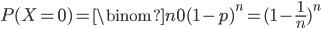P(X=0) = \binom{n}{0} (1-p)^n = (1-\frac{1}{n})^n