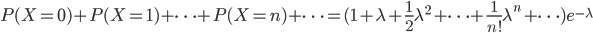 P(X=0)+P(X=1)+\dots+P(X=n)+\dots =(1+\lambda+\frac{1}{2}\lambda^2+\dots+\frac{1}{n!}\lambda^n+\dots)e^{-\lambda}