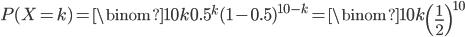 P(X=k) = \displaystyle \binom{10}{k} 0.5^{k}(1-0.5)^{10-k} = \displaystyle \binom{10}{k} \left(\frac{1}{2} \right)^{10}