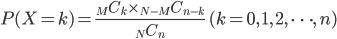 P(X=k)=\frac{{}_M C_k \times {}_{N-M} C_{n-k}}{{}_N C_n} \,\,\,(k=0,\,1,\,2,\,\cdots,\,n)