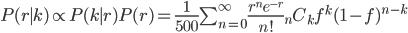 P(r\mid k) \propto P(k\mid r)P(r) =\frac{1}{500}\sum_{n=0}^\infty \frac{r^ne^{-r}}{n!}{}_nC_kf^k(1-f)^{n-k}